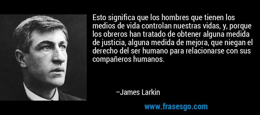 Esto significa que los hombres que tienen los medios de vida controlan nuestras vidas, y, porque los obreros han tratado de obtener alguna medida de justicia, alguna medida de mejora, que niegan el derecho del ser humano para relacionarse con sus compañeros humanos. – James Larkin