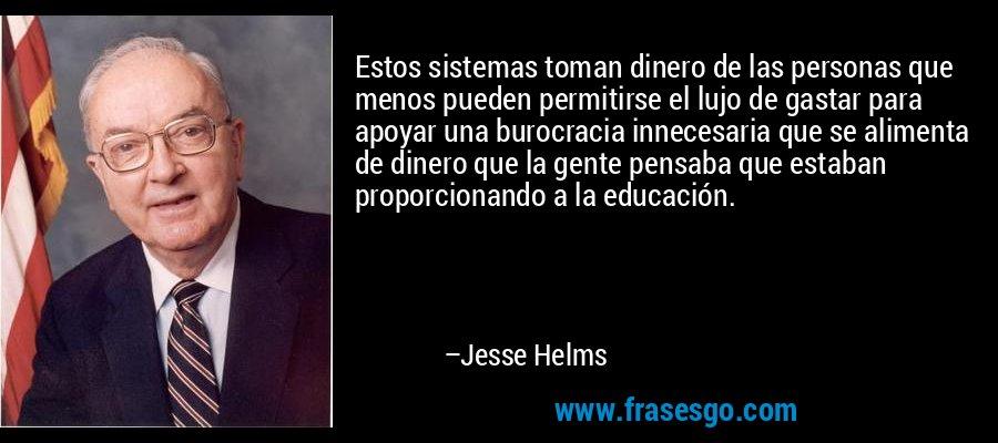 Estos sistemas toman dinero de las personas que menos pueden permitirse el lujo de gastar para apoyar una burocracia innecesaria que se alimenta de dinero que la gente pensaba que estaban proporcionando a la educación. – Jesse Helms