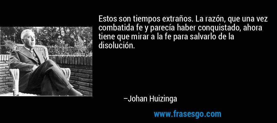 Estos son tiempos extraños. La razón, que una vez combatida fe y parecía haber conquistado, ahora tiene que mirar a la fe para salvarlo de la disolución. – Johan Huizinga