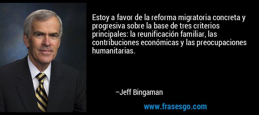 Estoy a favor de la reforma migratoria concreta y progresiva sobre la base de tres criterios principales: la reunificación familiar, las contribuciones económicas y las preocupaciones humanitarias. – Jeff Bingaman