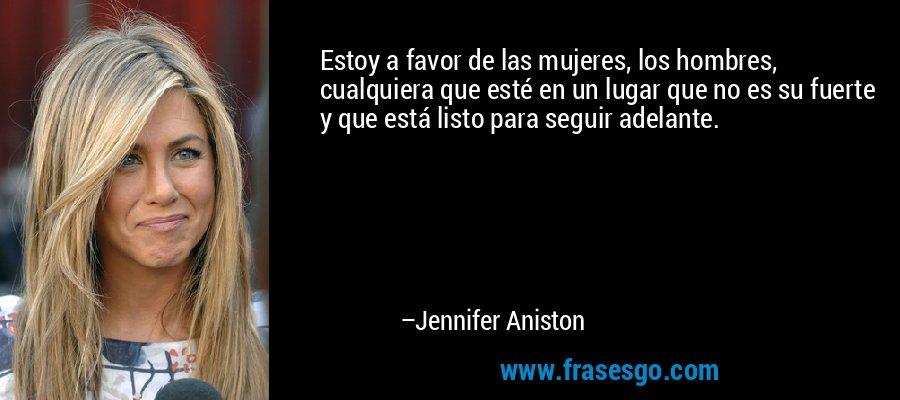 Estoy a favor de las mujeres, los hombres, cualquiera que esté en un lugar que no es su fuerte y que está listo para seguir adelante. – Jennifer Aniston