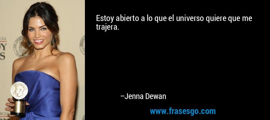 Estoy abierto a lo que el universo quiere que me trajera. – Jenna Dewan