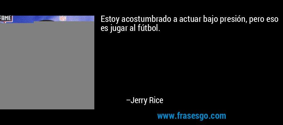 Estoy acostumbrado a actuar bajo presión, pero eso es jugar al fútbol. – Jerry Rice