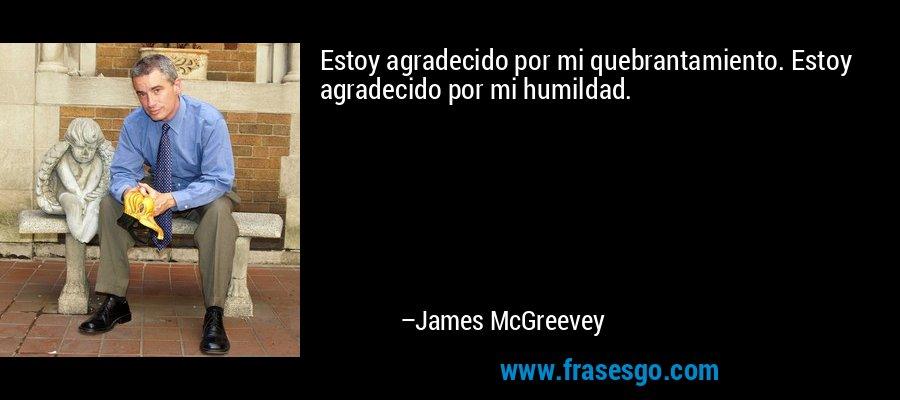 Estoy agradecido por mi quebrantamiento. Estoy agradecido por mi humildad. – James McGreevey