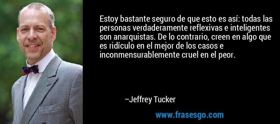 Estoy bastante seguro de que esto es así: todas las personas verdaderamente reflexivas e inteligentes son anarquistas. De lo contrario, creen en algo que es ridículo en el mejor de los casos e inconmensurablemente cruel en el peor. – Jeffrey Tucker