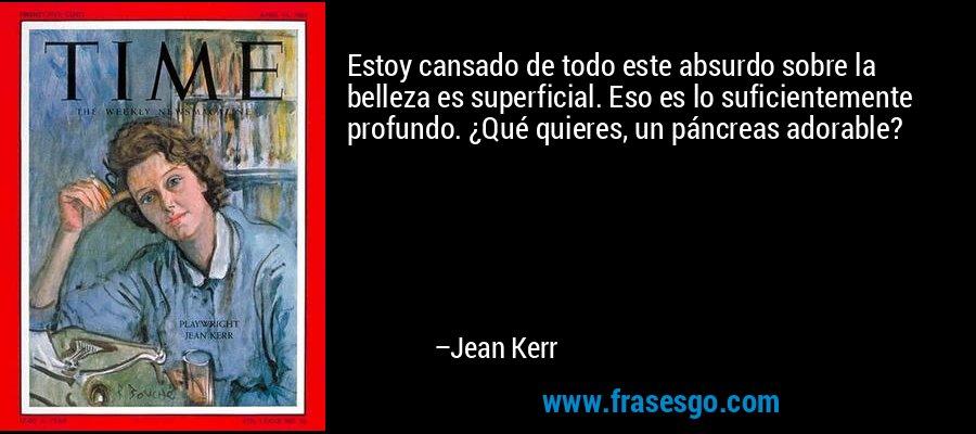 Estoy cansado de todo este absurdo sobre la belleza es superficial. Eso es lo suficientemente profundo. ¿Qué quieres, un páncreas adorable? – Jean Kerr