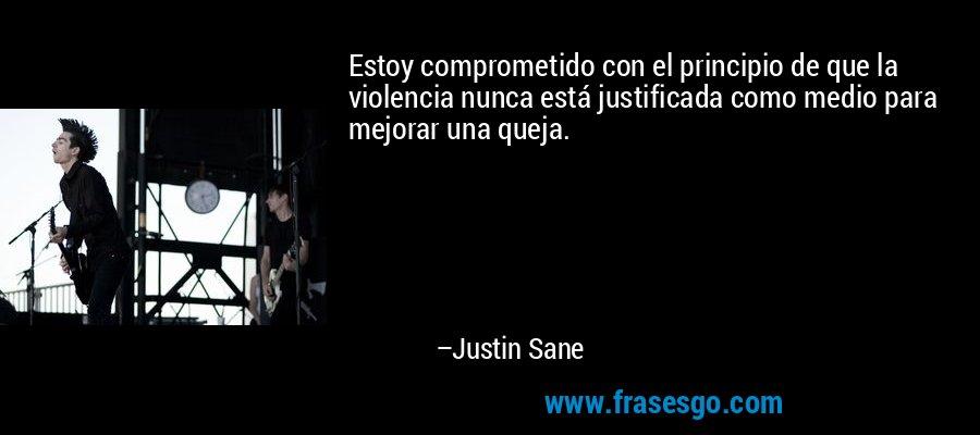 Estoy comprometido con el principio de que la violencia nunca está justificada como medio para mejorar una queja. – Justin Sane