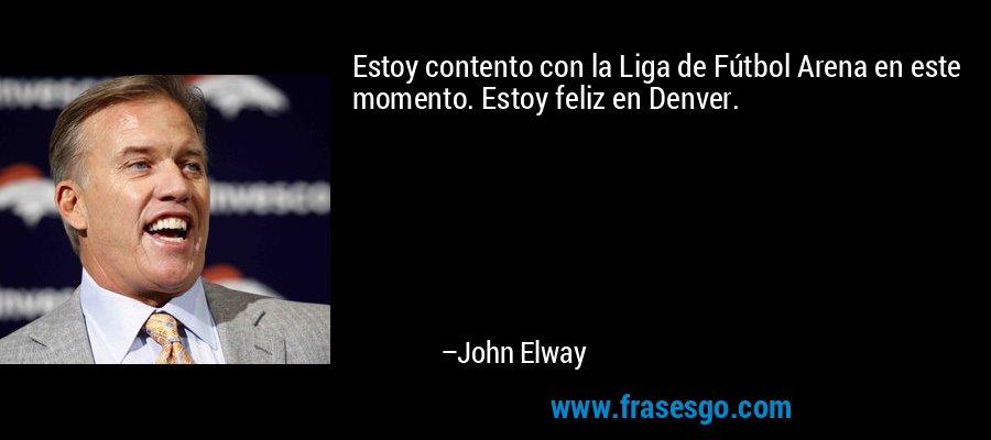 Estoy contento con la Liga de Fútbol Arena en este momento. Estoy feliz en Denver. – John Elway