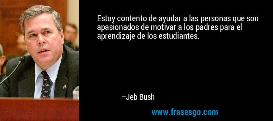 Estoy contento de ayudar a las personas que son apasionados de motivar a los padres para el aprendizaje de los estudiantes. – Jeb Bush