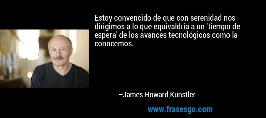 Estoy convencido de que con serenidad nos dirigimos a lo que equivaldría a un 'tiempo de espera' de los avances tecnológicos como la conocemos. – James Howard Kunstler