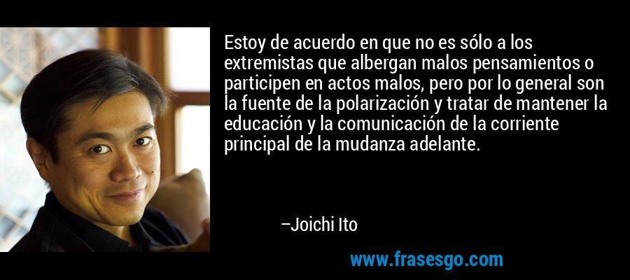 Estoy de acuerdo en que no es sólo a los extremistas que albergan malos pensamientos o participen en actos malos, pero por lo general son la fuente de la polarización y tratar de mantener la educación y la comunicación de la corriente principal de la mudanza adelante. – Joichi Ito