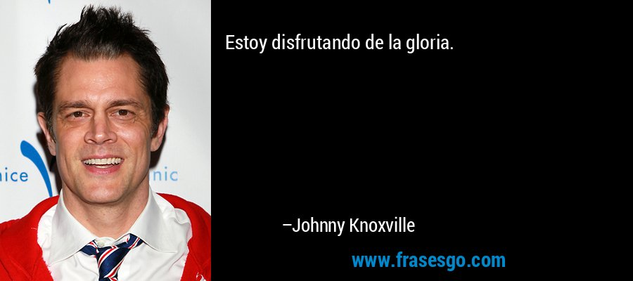 Estoy disfrutando de la gloria. – Johnny Knoxville