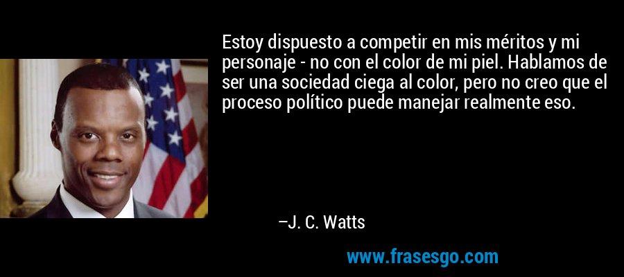 Estoy dispuesto a competir en mis méritos y mi personaje - no con el color de mi piel. Hablamos de ser una sociedad ciega al color, pero no creo que el proceso político puede manejar realmente eso. – J. C. Watts
