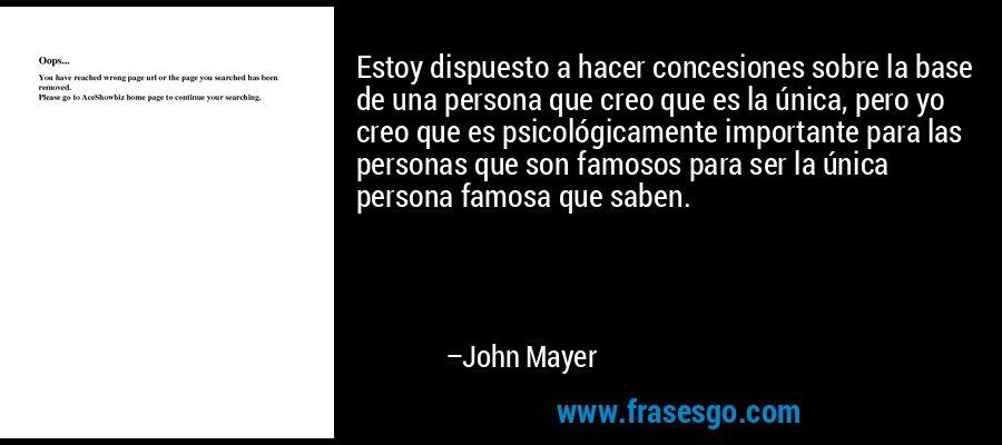 Estoy dispuesto a hacer concesiones sobre la base de una persona que creo que es la única, pero yo creo que es psicológicamente importante para las personas que son famosos para ser la única persona famosa que saben. – John Mayer