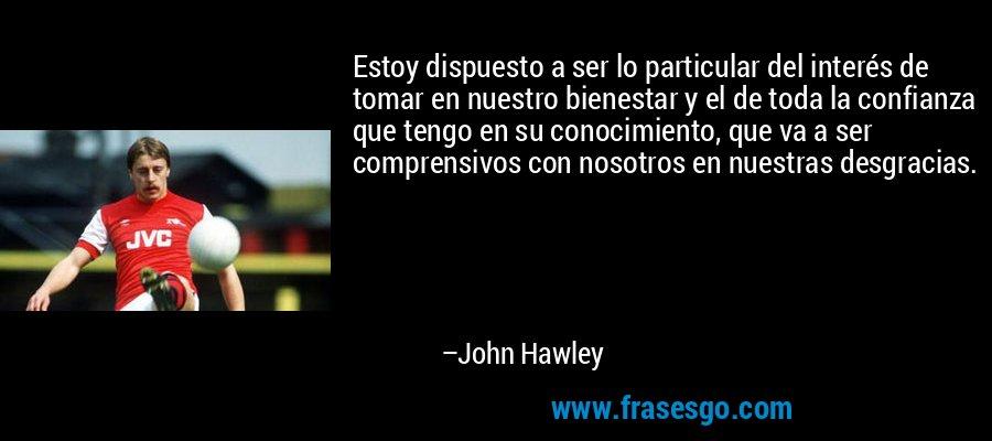 Estoy dispuesto a ser lo particular del interés de tomar en nuestro bienestar y el de toda la confianza que tengo en su conocimiento, que va a ser comprensivos con nosotros en nuestras desgracias. – John Hawley