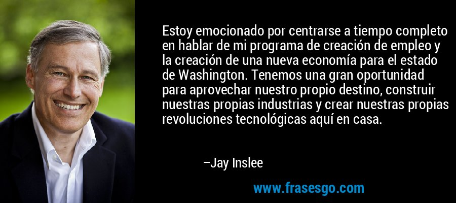 Estoy emocionado por centrarse a tiempo completo en hablar de mi programa de creación de empleo y la creación de una nueva economía para el estado de Washington. Tenemos una gran oportunidad para aprovechar nuestro propio destino, construir nuestras propias industrias y crear nuestras propias revoluciones tecnológicas aquí en casa. – Jay Inslee