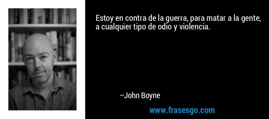 Estoy en contra de la guerra, para matar a la gente, a cualquier tipo de odio y violencia. – John Boyne
