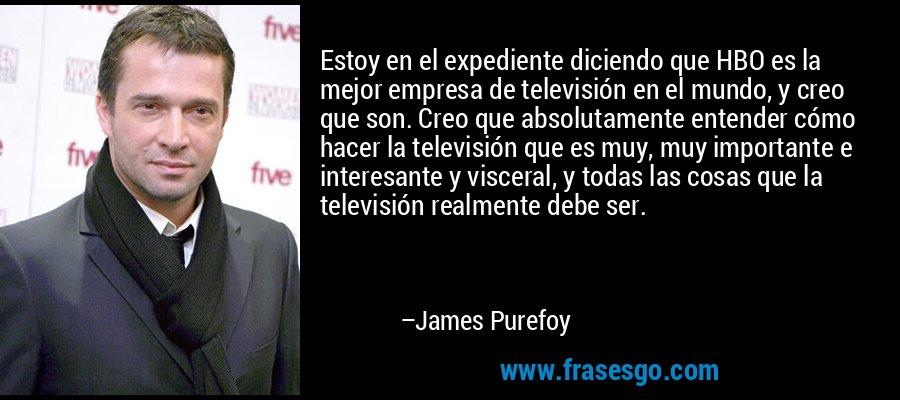 Estoy en el expediente diciendo que HBO es la mejor empresa de televisión en el mundo, y creo que son. Creo que absolutamente entender cómo hacer la televisión que es muy, muy importante e interesante y visceral, y todas las cosas que la televisión realmente debe ser. – James Purefoy