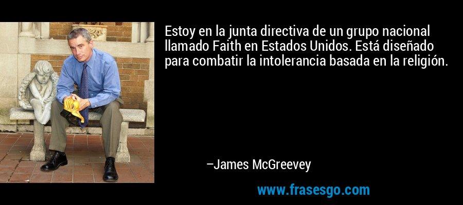 Estoy en la junta directiva de un grupo nacional llamado Faith en Estados Unidos. Está diseñado para combatir la intolerancia basada en la religión. – James McGreevey