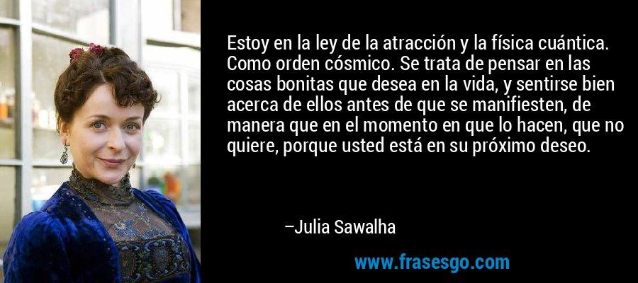 Estoy en la ley de la atracción y la física cuántica. Como orden cósmico. Se trata de pensar en las cosas bonitas que desea en la vida, y sentirse bien acerca de ellos antes de que se manifiesten, de manera que en el momento en que lo hacen, que no quiere, porque usted está en su próximo deseo. – Julia Sawalha