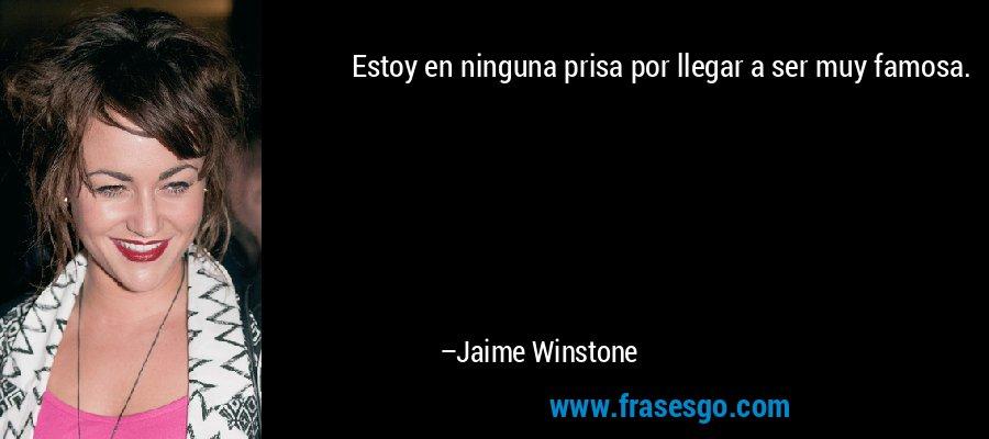 Estoy en ninguna prisa por llegar a ser muy famosa. – Jaime Winstone