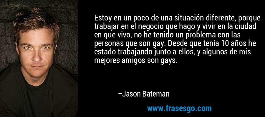 Estoy en un poco de una situación diferente, porque trabajar en el negocio que hago y vivir en la ciudad en que vivo, no he tenido un problema con las personas que son gay. Desde que tenía 10 años he estado trabajando junto a ellos, y algunos de mis mejores amigos son gays. – Jason Bateman