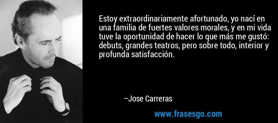 Estoy extraordinariamente afortunado, yo nací en una familia de fuertes valores morales, y en mi vida tuve la oportunidad de hacer lo que más me gustó: debuts, grandes teatros, pero sobre todo, interior y profunda satisfacción. – Jose Carreras
