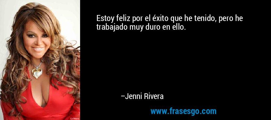Estoy feliz por el éxito que he tenido, pero he trabajado muy duro en ello. – Jenni Rivera