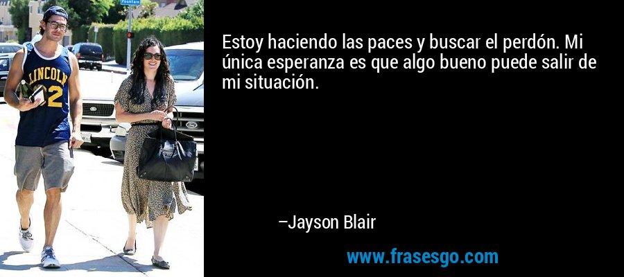 Estoy haciendo las paces y buscar el perdón. Mi única esperanza es que algo bueno puede salir de mi situación. – Jayson Blair