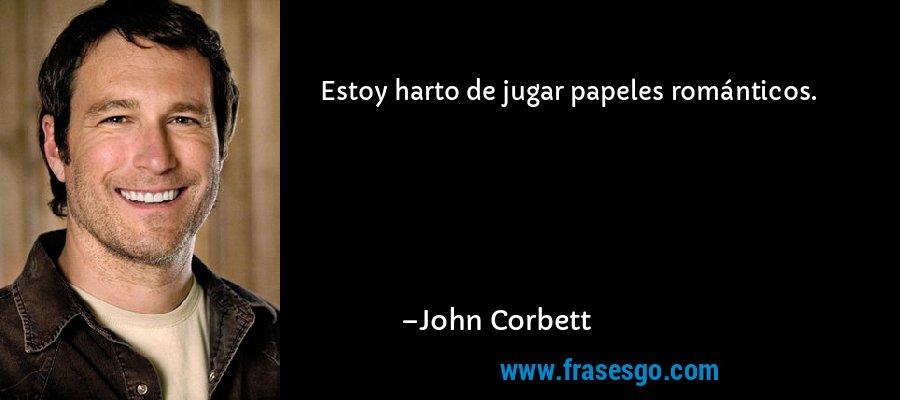 Estoy harto de jugar papeles románticos. – John Corbett