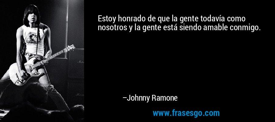Estoy honrado de que la gente todavía como nosotros y la gente está siendo amable conmigo. – Johnny Ramone