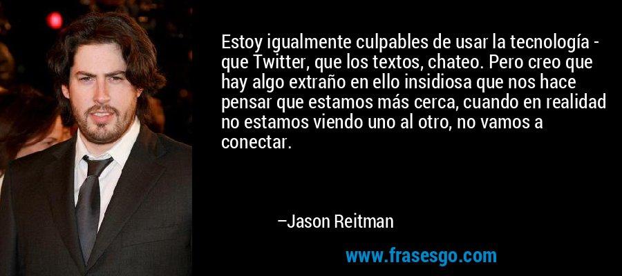 Estoy igualmente culpables de usar la tecnología - que Twitter, que los textos, chateo. Pero creo que hay algo extraño en ello insidiosa que nos hace pensar que estamos más cerca, cuando en realidad no estamos viendo uno al otro, no vamos a conectar. – Jason Reitman