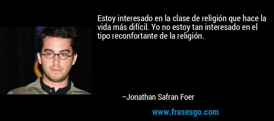 Estoy interesado en la clase de religión que hace la vida más difícil. Yo no estoy tan interesado en el tipo reconfortante de la religión. – Jonathan Safran Foer