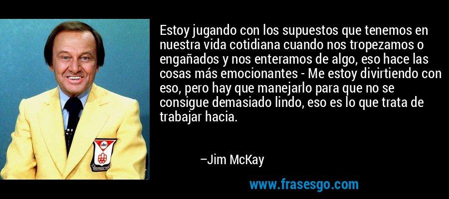 Estoy jugando con los supuestos que tenemos en nuestra vida cotidiana cuando nos tropezamos o engañados y nos enteramos de algo, eso hace las cosas más emocionantes - Me estoy divirtiendo con eso, pero hay que manejarlo para que no se consigue demasiado lindo, eso es lo que trata de trabajar hacia. – Jim McKay