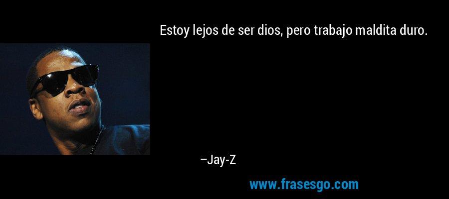 Estoy lejos de ser dios, pero trabajo maldita duro. – Jay-Z