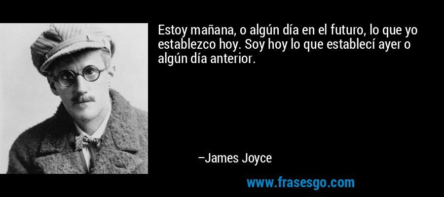 Estoy mañana, o algún día en el futuro, lo que yo establezco hoy. Soy hoy lo que establecí ayer o algún día anterior. – James Joyce
