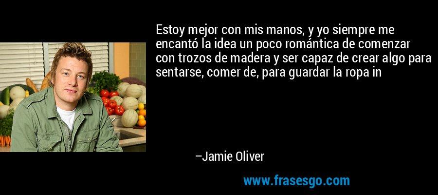 Estoy mejor con mis manos, y yo siempre me encantó la idea un poco romántica de comenzar con trozos de madera y ser capaz de crear algo para sentarse, comer de, para guardar la ropa in – Jamie Oliver