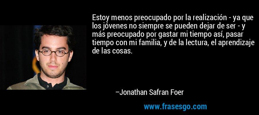 Estoy menos preocupado por la realización - ya que los jóvenes no siempre se pueden dejar de ser - y más preocupado por gastar mi tiempo así, pasar tiempo con mi familia, y de la lectura, el aprendizaje de las cosas. – Jonathan Safran Foer