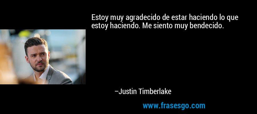 Estoy muy agradecido de estar haciendo lo que estoy haciendo. Me siento muy bendecido. – Justin Timberlake