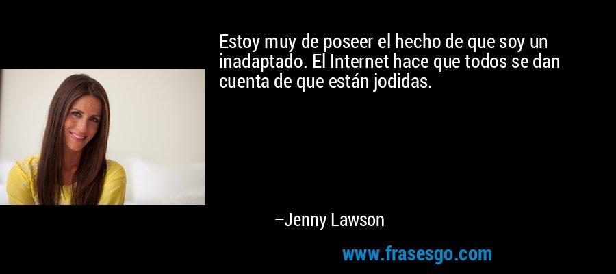 Estoy muy de poseer el hecho de que soy un inadaptado. El Internet hace que todos se dan cuenta de que están jodidas. – Jenny Lawson