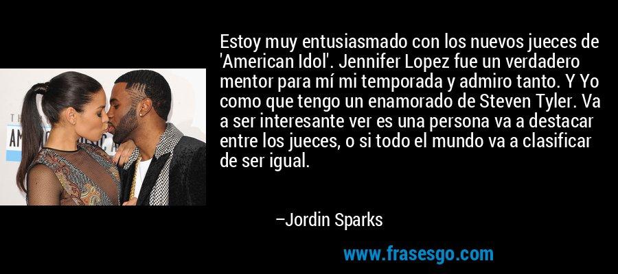 Estoy muy entusiasmado con los nuevos jueces de 'American Idol'. Jennifer Lopez fue un verdadero mentor para mí mi temporada y admiro tanto. Y Yo como que tengo un enamorado de Steven Tyler. Va a ser interesante ver es una persona va a destacar entre los jueces, o si todo el mundo va a clasificar de ser igual. – Jordin Sparks