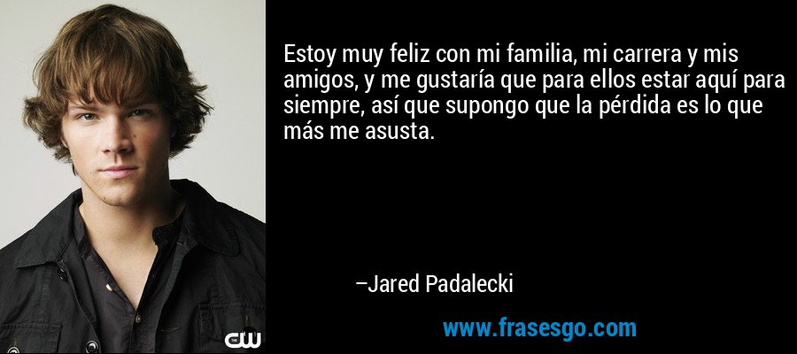 Estoy muy feliz con mi familia, mi carrera y mis amigos, y me gustaría que para ellos estar aquí para siempre, así que supongo que la pérdida es lo que más me asusta. – Jared Padalecki
