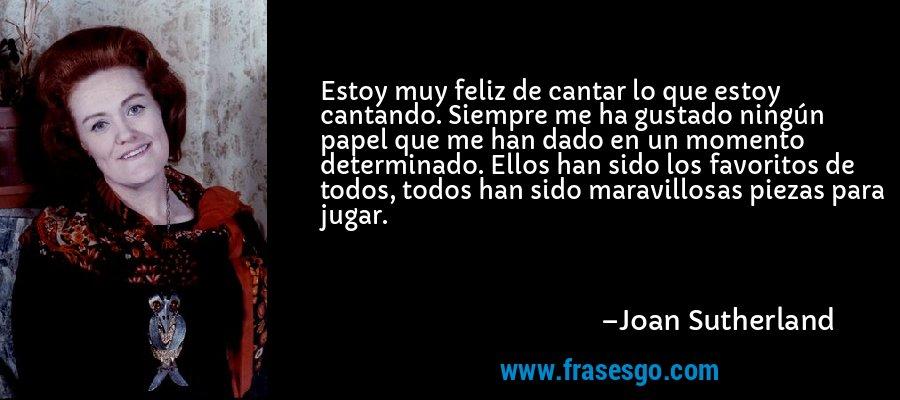 Estoy muy feliz de cantar lo que estoy cantando. Siempre me ha gustado ningún papel que me han dado en un momento determinado. Ellos han sido los favoritos de todos, todos han sido maravillosas piezas para jugar. – Joan Sutherland