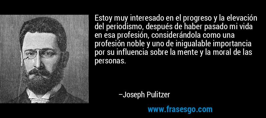 Estoy muy interesado en el progreso y la elevación del periodismo, después de haber pasado mi vida en esa profesión, considerándola como una profesión noble y uno de inigualable importancia por su influencia sobre la mente y la moral de las personas. – Joseph Pulitzer
