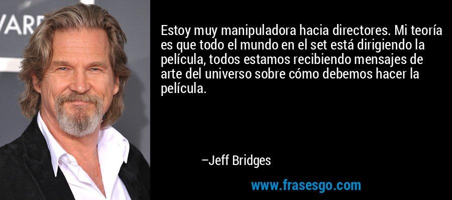 Estoy muy manipuladora hacia directores. Mi teoría es que todo el mundo en el set está dirigiendo la película, todos estamos recibiendo mensajes de arte del universo sobre cómo debemos hacer la película. – Jeff Bridges