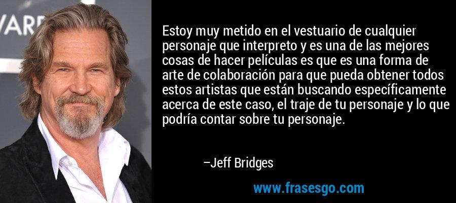Estoy muy metido en el vestuario de cualquier personaje que interpreto y es una de las mejores cosas de hacer películas es que es una forma de arte de colaboración para que pueda obtener todos estos artistas que están buscando específicamente acerca de este caso, el traje de tu personaje y lo que podría contar sobre tu personaje. – Jeff Bridges