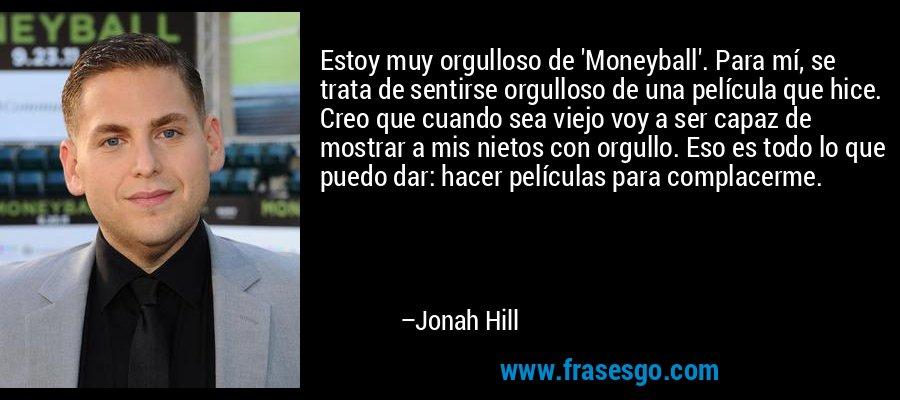 Estoy muy orgulloso de 'Moneyball'. Para mí, se trata de sentirse orgulloso de una película que hice. Creo que cuando sea viejo voy a ser capaz de mostrar a mis nietos con orgullo. Eso es todo lo que puedo dar: hacer películas para complacerme. – Jonah Hill