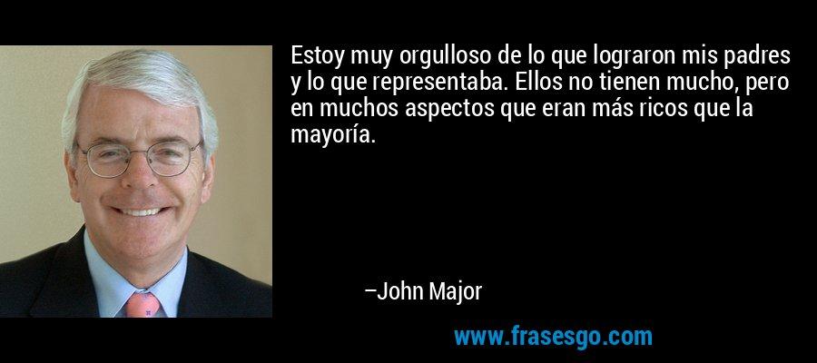Estoy muy orgulloso de lo que lograron mis padres y lo que representaba. Ellos no tienen mucho, pero en muchos aspectos que eran más ricos que la mayoría. – John Major