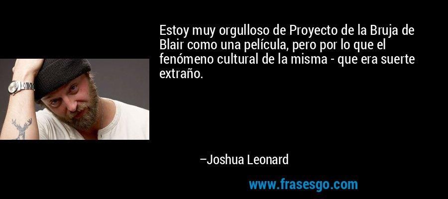 Estoy muy orgulloso de Proyecto de la Bruja de Blair como una película, pero por lo que el fenómeno cultural de la misma - que era suerte extraño. – Joshua Leonard
