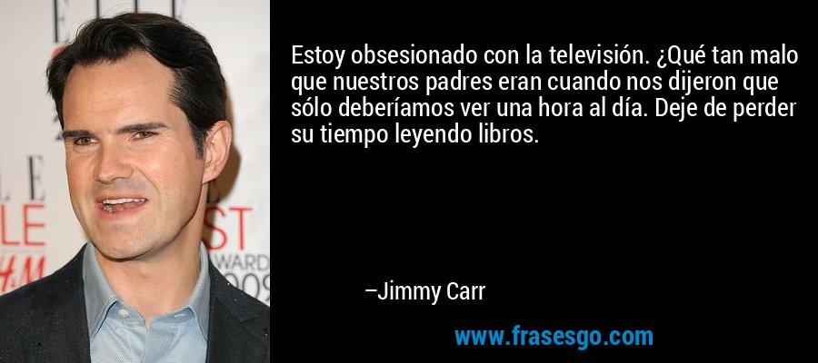 Estoy obsesionado con la televisión. ¿Qué tan malo que nuestros padres eran cuando nos dijeron que sólo deberíamos ver una hora al día. Deje de perder su tiempo leyendo libros. – Jimmy Carr